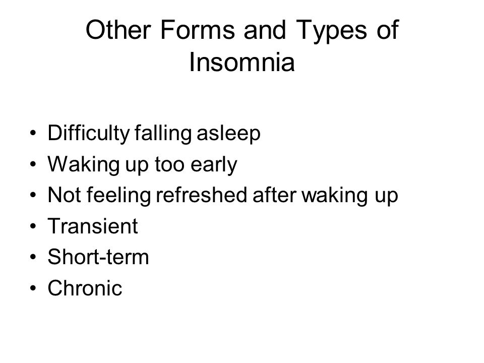 Other Forms and Types of Insomnia Difficulty falling asleep Waking up too early Not feeling refreshed after waking up Transient Short-term Chronic