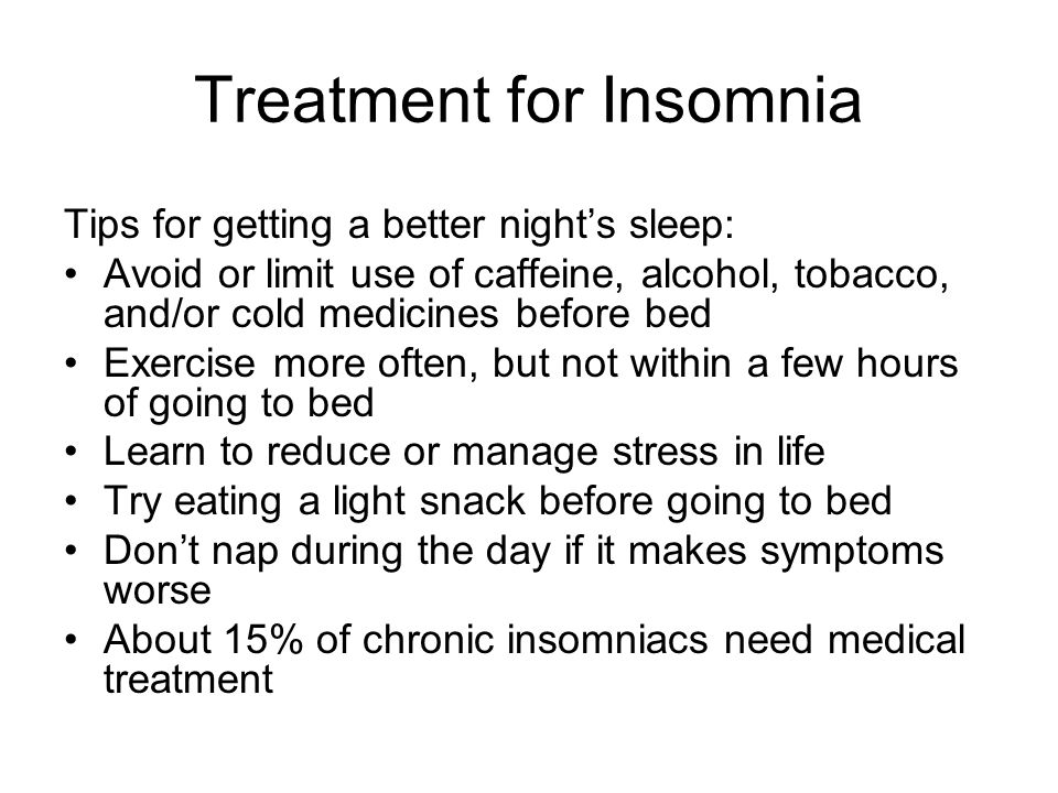 Treatment for Insomnia Tips for getting a better nights sleep: Avoid or limit use of caffeine, alcohol, tobacco, and/or cold medicines before bed Exercise more often, but not within a few hours of going to bed Learn to reduce or manage stress in life Try eating a light snack before going to bed Dont nap during the day if it makes symptoms worse About 15% of chronic insomniacs need medical treatment