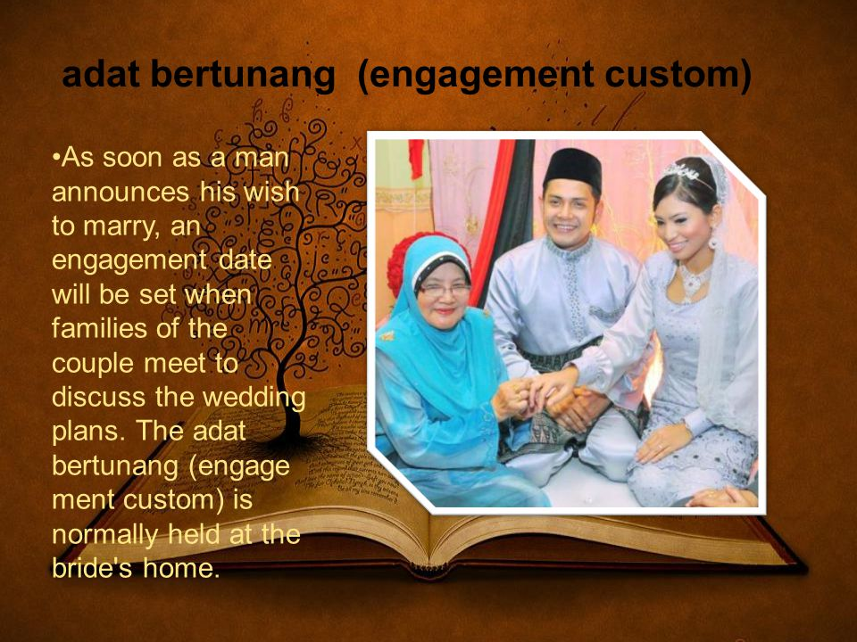 adat bertunang (engagement custom) As soon as a man announces his wish to marry, an engagement date will be set when families of the couple meet to discuss the wedding plans.