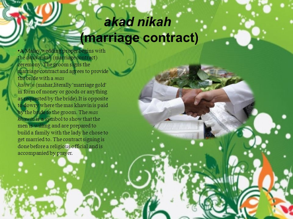 akad nikah (marriage contract) A Malay wedding proper begins with the akad nikah (marriage contract) ceremony.