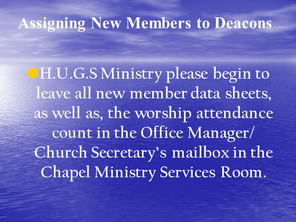 Assigning New Members to Deacons H.U.G.S Ministry please begin to leave all new member data sheets, as well as, the worship attendance count in the Office Manager/ Church Secretarys mailbox in the Chapel Ministry Services Room.