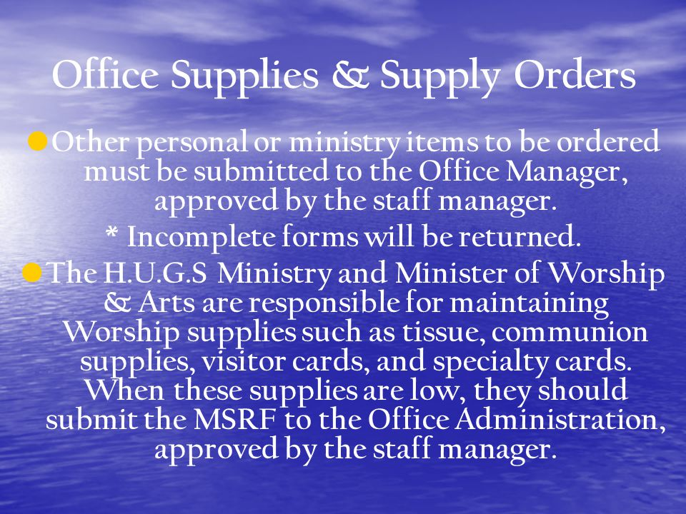 Office Supplies & Supply Orders Other personal or ministry items to be ordered must be submitted to the Office Manager, approved by the staff manager.