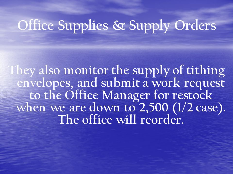 Office Supplies & Supply Orders They also monitor the supply of tithing envelopes, and submit a work request to the Office Manager for restock when we are down to 2,500 (1/2 case).