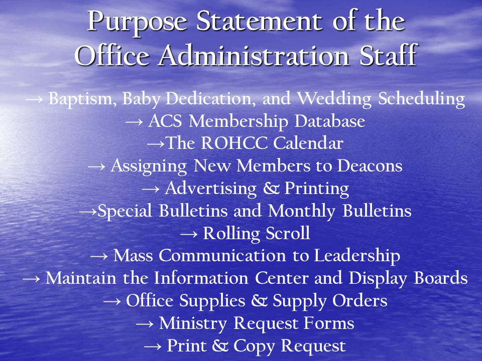 Purpose Statement of the Office Administration Staff Baptism, Baby Dedication, and Wedding Scheduling ACS Membership Database The ROHCC Calendar Assigning New Members to Deacons Advertising & Printing Special Bulletins and Monthly Bulletins Rolling Scroll Mass Communication to Leadership Maintain the Information Center and Display Boards Office Supplies & Supply Orders Ministry Request Forms Print & Copy Request