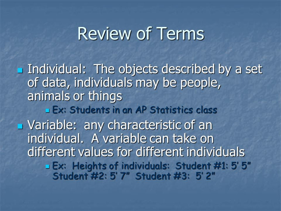 Review of Terms Individual: The objects described by a set of data, individuals may be people, animals or things Individual: The objects described by a set of data, individuals may be people, animals or things Ex: Students in an AP Statistics class Ex: Students in an AP Statistics class Variable: any characteristic of an individual.