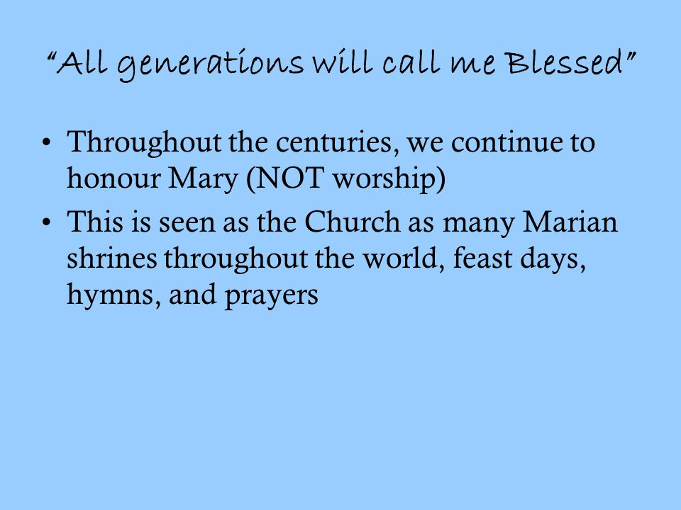 All generations will call me Blessed Throughout the centuries, we continue to honour Mary (NOT worship) This is seen as the Church as many Marian shrines throughout the world, feast days, hymns, and prayers
