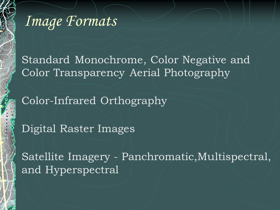 Image Formats Standard Monochrome, Color Negative and Color Transparency Aerial Photography Color-Infrared Orthography Digital Raster Images Satellite