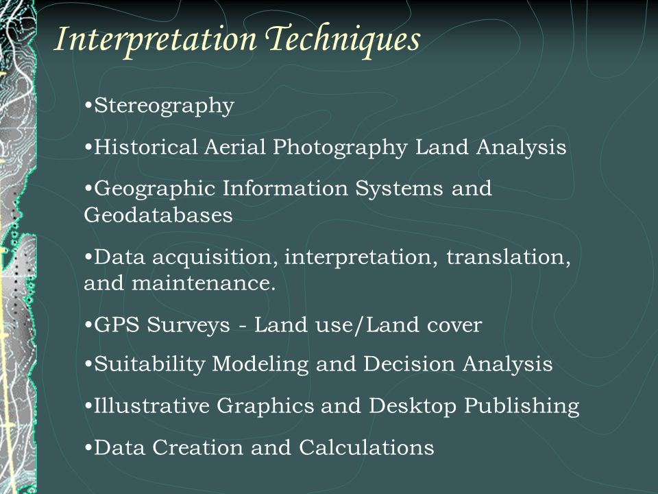 Interpretation Techniques Stereography Historical Aerial Photography Land Analysis Geographic Information Systems and Geodatabases Data acquisition, interpretation, translation, and maintenance.
