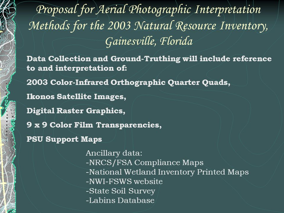 Proposal for Aerial Photographic Interpretation Methods for the 2003 Natural Resource Inventory, Gainesville, Florida Ancillary data: -NRCS/FSA Compliance Maps -National Wetland Inventory Printed Maps -NWI-FSWS website -State Soil Survey -Labins Database Data Collection and Ground-Truthing will include reference to and interpretation of: 2003 Color-Infrared Orthographic Quarter Quads, Ikonos Satellite Images, Digital Raster Graphics, 9 x 9 Color Film Transparencies, PSU Support Maps