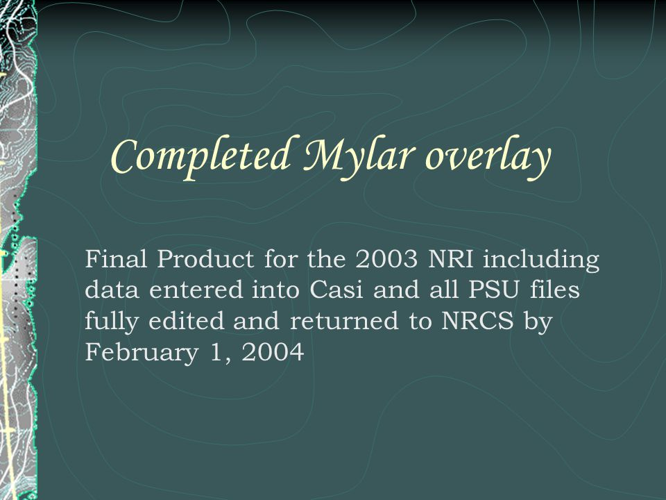 Completed Mylar overlay Final Product for the 2003 NRI including data entered into Casi and all PSU files fully edited and returned to NRCS by February 1, 2004