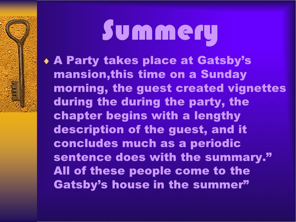 Summery A Party takes place at Gatsbys mansion,this time on a Sunday morning, the guest created vignettes during the during the party, the chapter beg