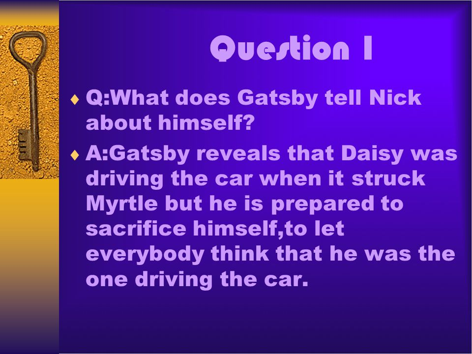 Question 1 Q:What does Gatsby tell Nick about himself? A:Gatsby reveals that Daisy was driving the car when it struck Myrtle but he is prepared to sac