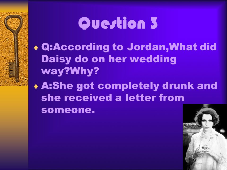 Question 3 Q:According to Jordan,What did Daisy do on her wedding way?Why? A:She got completely drunk and she received a letter from someone.