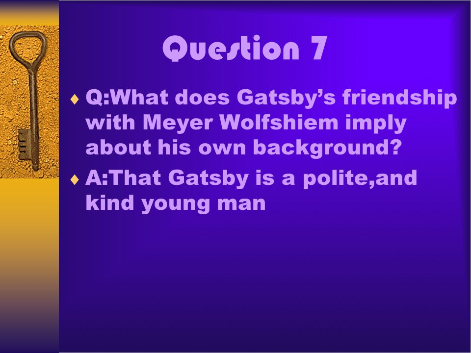 Question 7 Q:What does Gatsbys friendship with Meyer Wolfshiem imply about his own background? A:That Gatsby is a polite,and kind young man