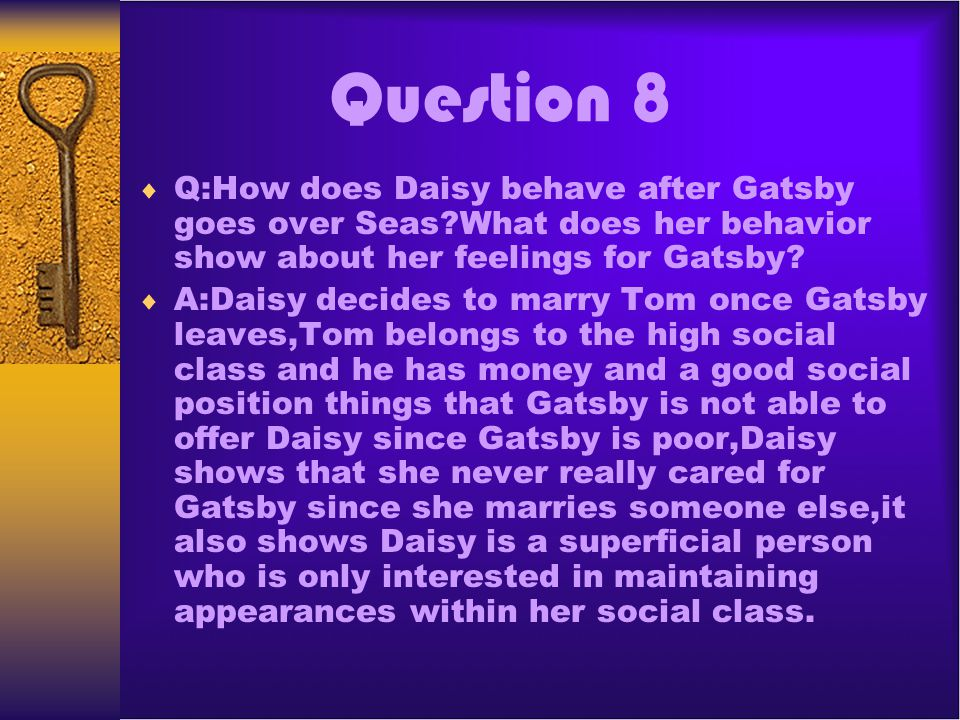 Question 8 Q:How does Daisy behave after Gatsby goes over Seas?What does her behavior show about her feelings for Gatsby? A:Daisy decides to marry Tom