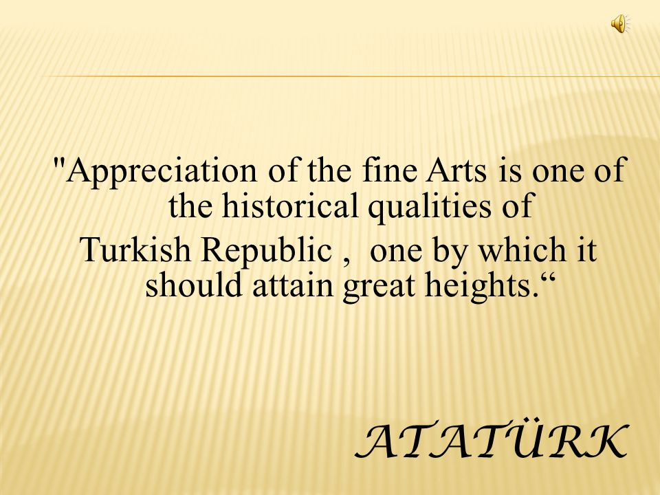 Appreciation of the fine Arts is one of the historical qualities of Turkish Republic, one by which it should attain great heights.