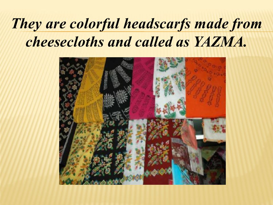 They are colorful headscarfs made from cheesecloths and called as YAZMA.