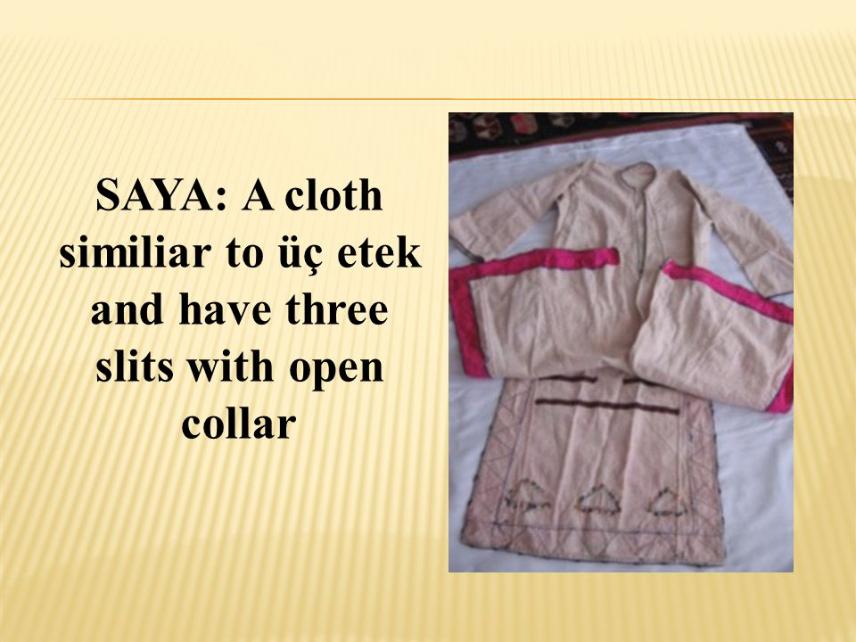 SAYA: A cloth similiar to üç etek and have three slits with open collar