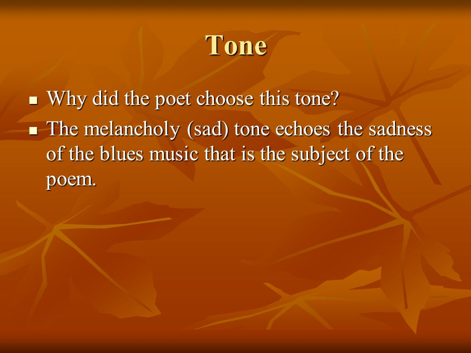 Tone Why did the poet choose this tone? Why did the poet choose this tone? The melancholy (sad) tone echoes the sadness of the blues music that is the