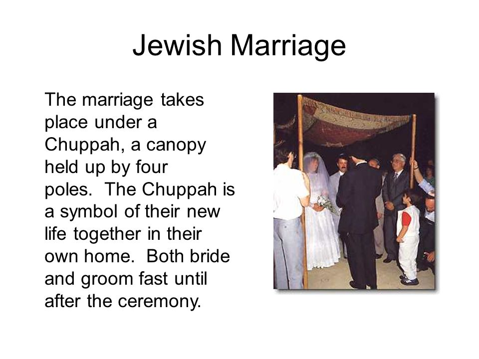 Jewish Marriage The marriage takes place under a Chuppah, a canopy held up by four poles.