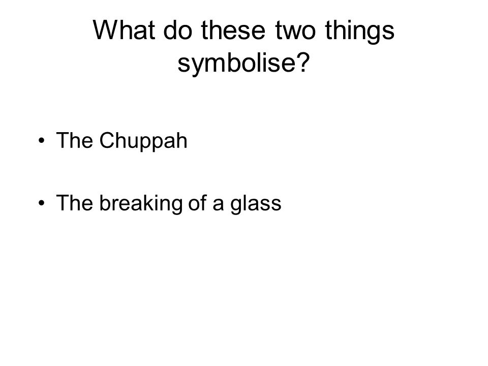 What do these two things symbolise? The Chuppah The breaking of a glass