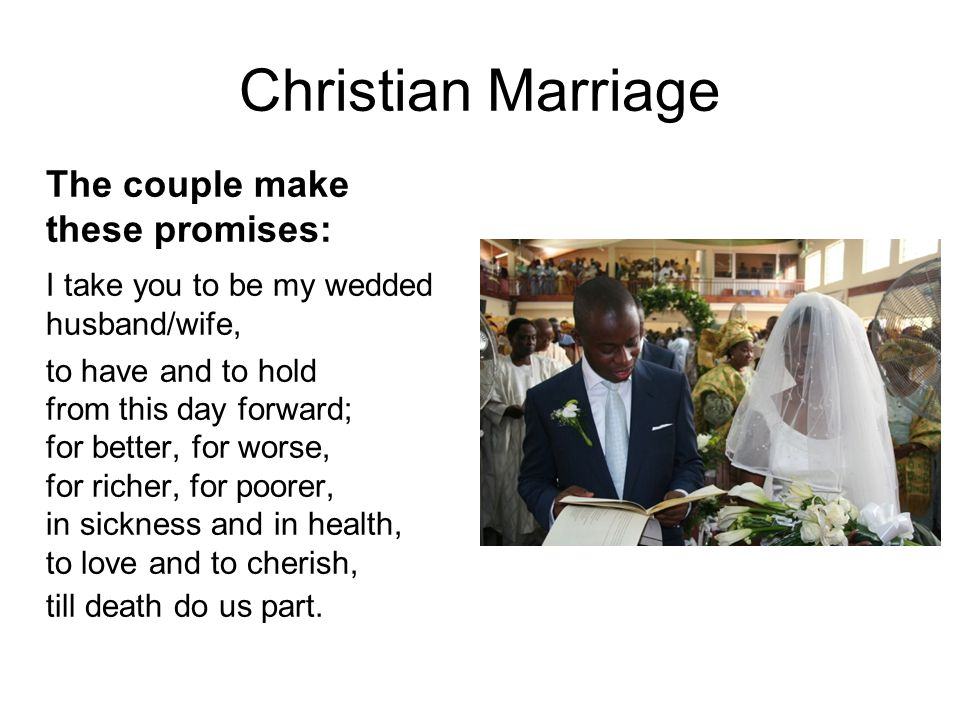 Christian Marriage The couple make these promises: I take you to be my wedded husband/wife, to have and to hold from this day forward; for better, for worse, for richer, for poorer, in sickness and in health, to love and to cherish, till death do us part.