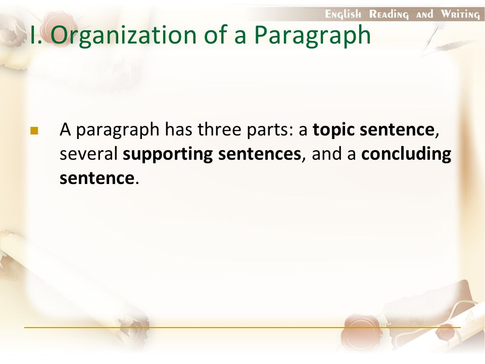 I. Organization of a Paragraph A paragraph has three parts: a topic sentence, several supporting sentences, and a concluding sentence.