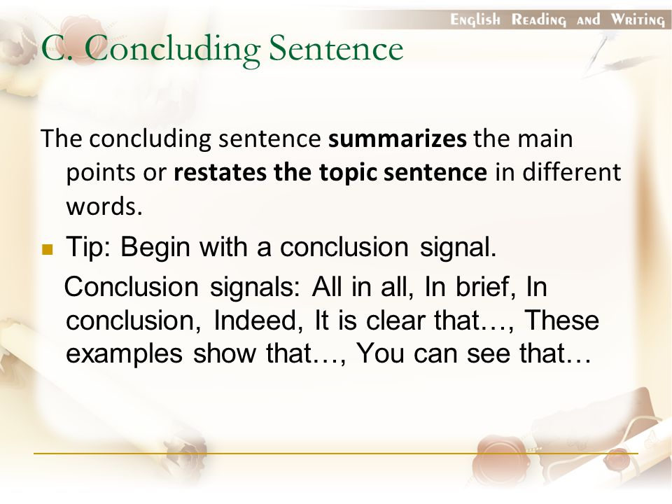 C. Concluding Sentence The concluding sentence summarizes the main points or restates the topic sentence in different words. Tip: Begin with a conclus
