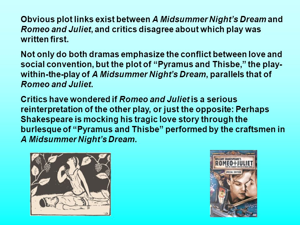 Obvious plot links exist between A Midsummer Nights Dream and Romeo and Juliet, and critics disagree about which play was written first.