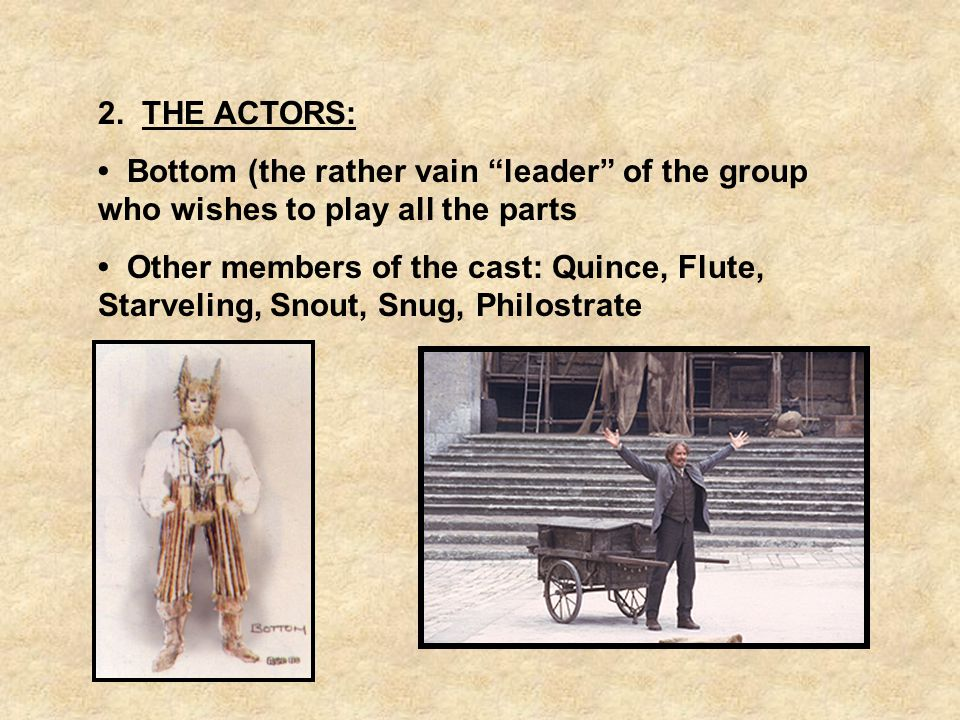 2. THE ACTORS: Bottom (the rather vain leader of the group who wishes to play all the parts Other members of the cast: Quince, Flute, Starveling, Snou