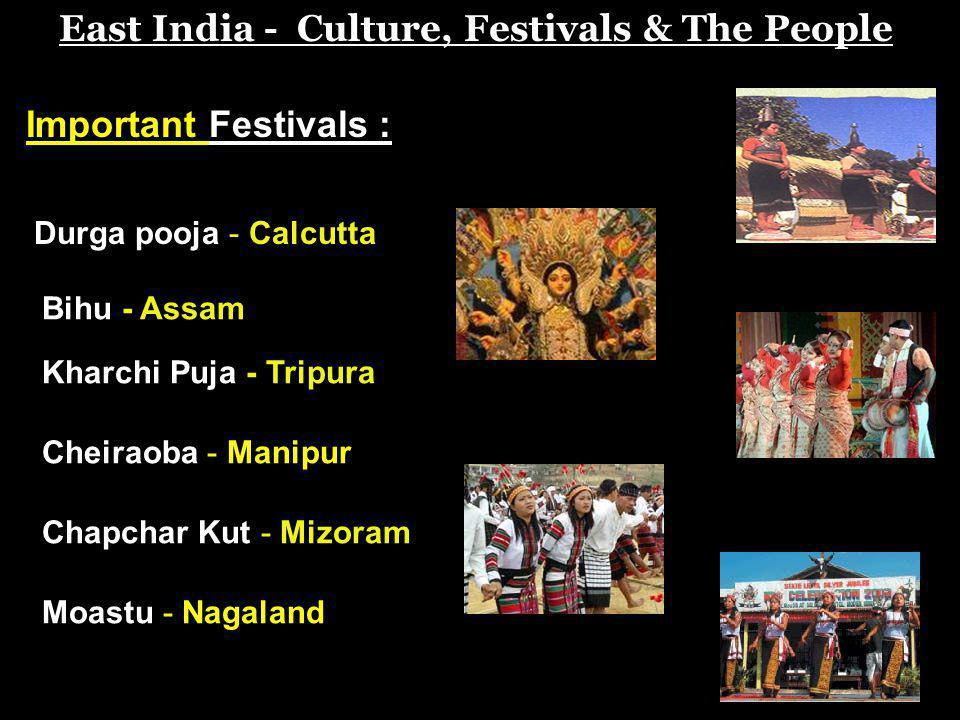 East India - Culture, Festivals & The People Important Festivals : Durga pooja - Calcutta Bihu - Assam Kharchi Puja - Tripura Chapchar Kut - Mizoram C