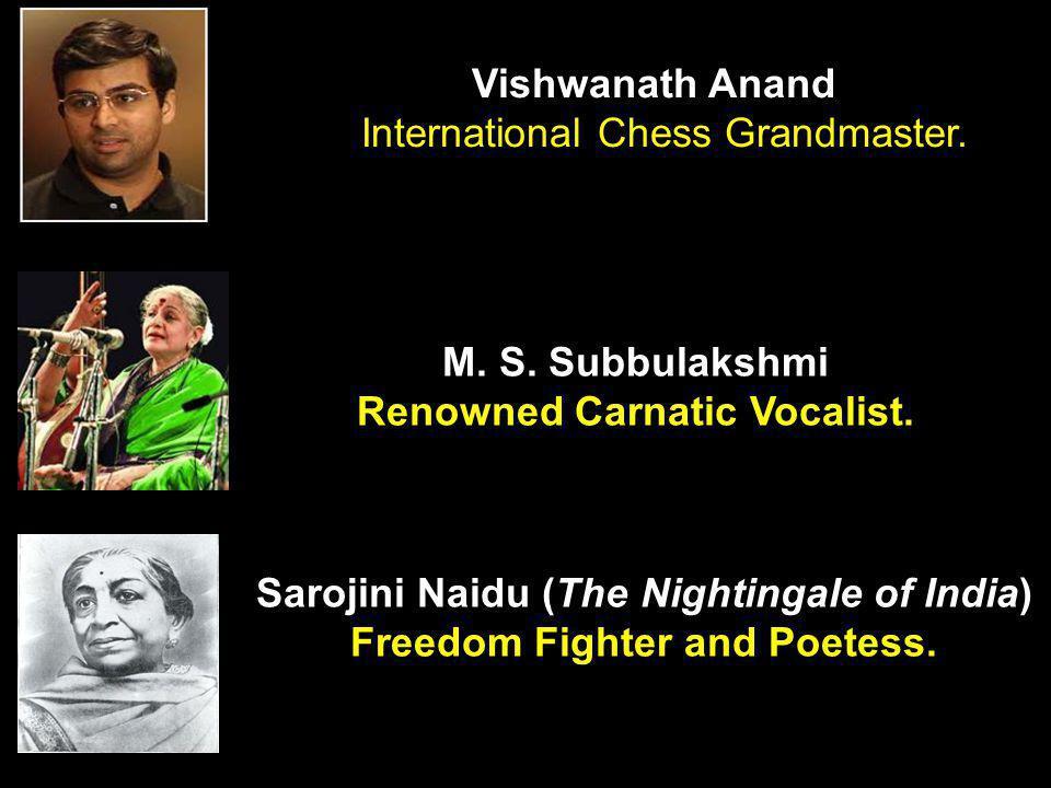 M. S. Subbulakshmi Renowned Carnatic Vocalist. Vishwanath Anand International Chess Grandmaster. Sarojini Naidu (The Nightingale of India) Freedom Fig