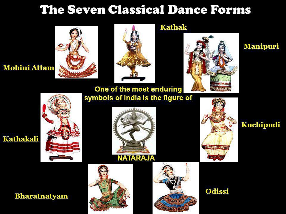 The Seven Classical Dance Forms Mohini Attam Kathakali Bharatnatyam Kuchipudi Odissi Manipuri Kathak NATARAJA One of the most enduring symbols of Indi