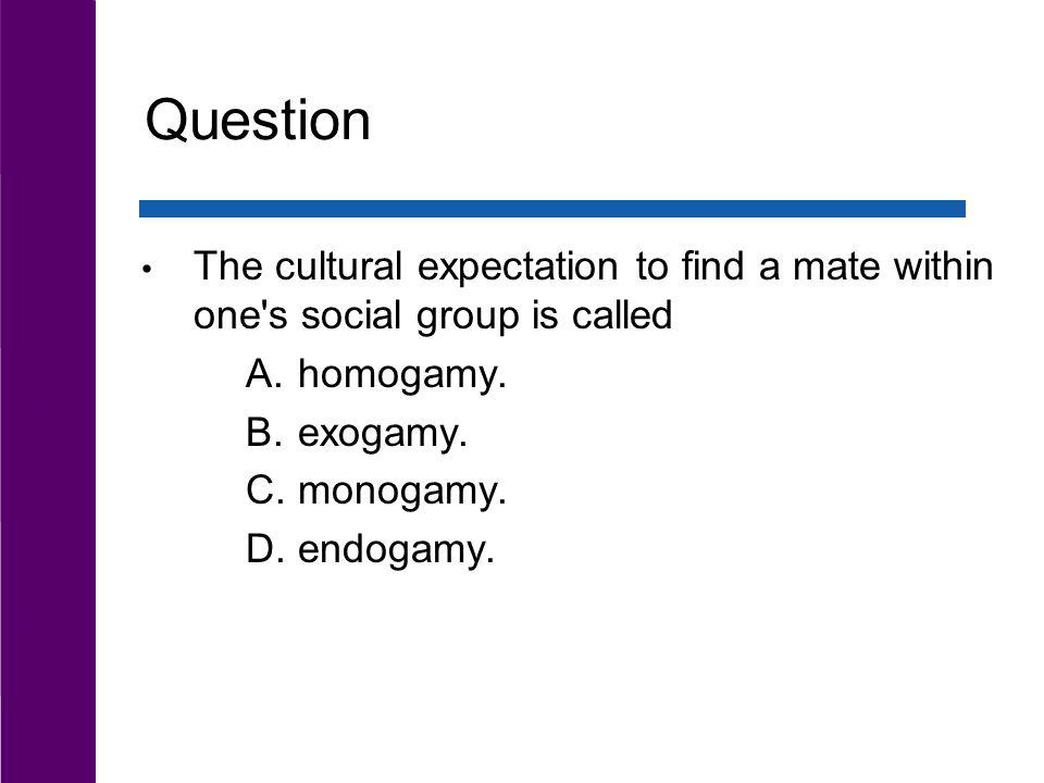 Question The cultural expectation to find a mate within one's social group is called A.homogamy. B.exogamy. C.monogamy. D.endogamy.