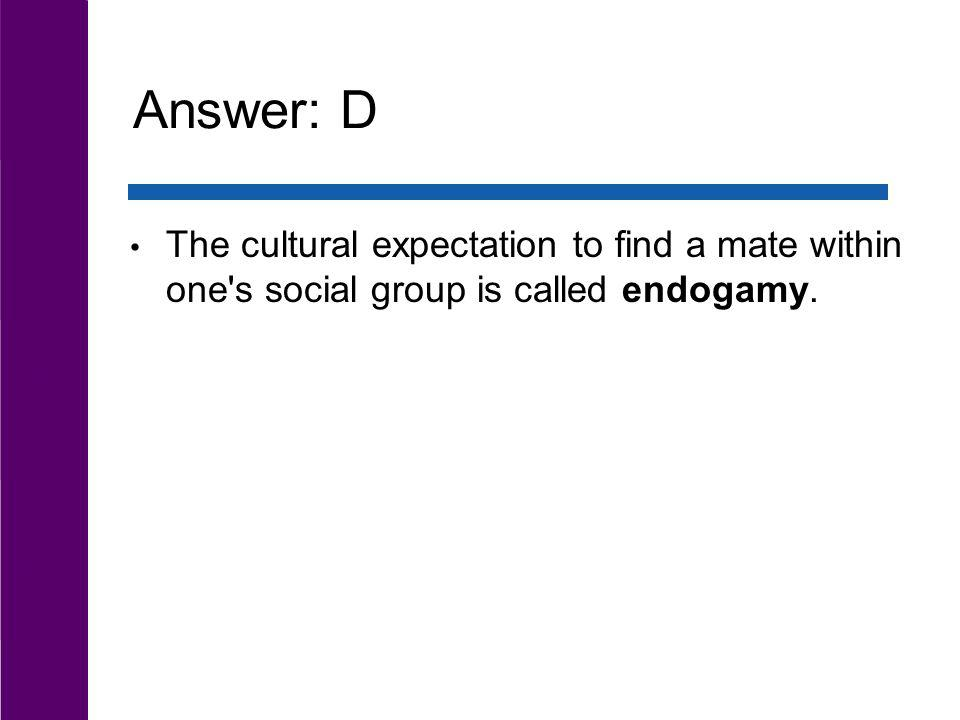 Answer: D The cultural expectation to find a mate within one's social group is called endogamy.