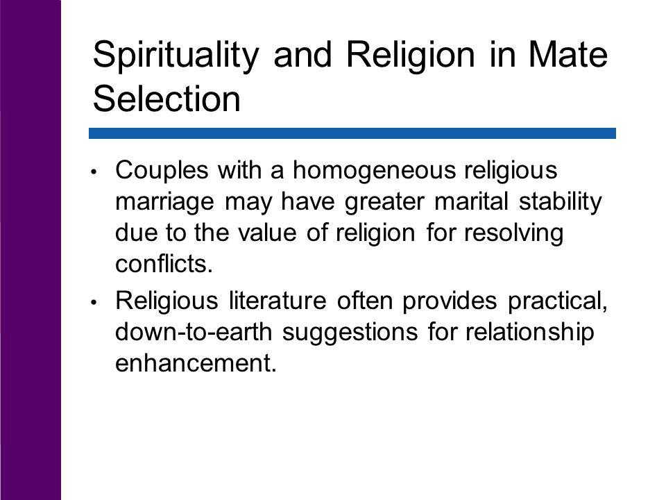 Spirituality and Religion in Mate Selection Couples with a homogeneous religious marriage may have greater marital stability due to the value of relig