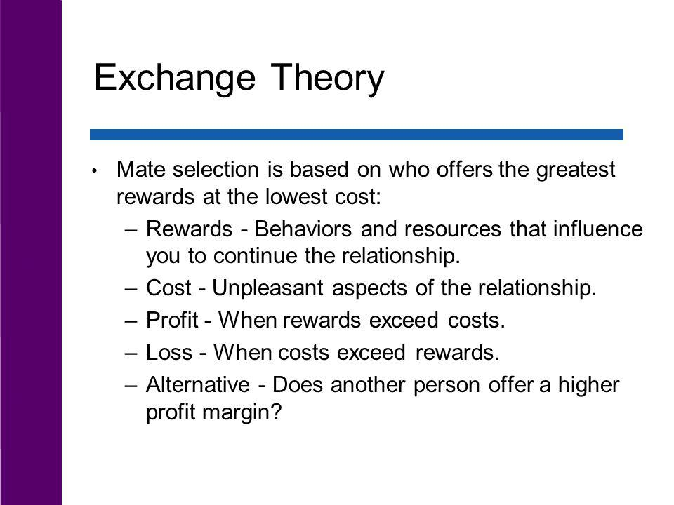 Exchange Theory Mate selection is based on who offers the greatest rewards at the lowest cost: –Rewards - Behaviors and resources that influence you t
