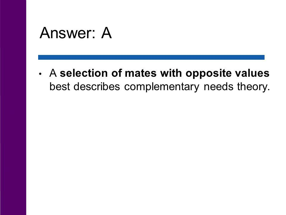Answer: A A selection of mates with opposite values best describes complementary needs theory.
