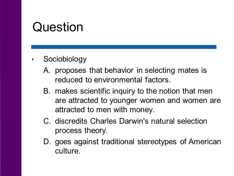 Question Sociobiology A.proposes that behavior in selecting mates is reduced to environmental factors. B.makes scientific inquiry to the notion that m