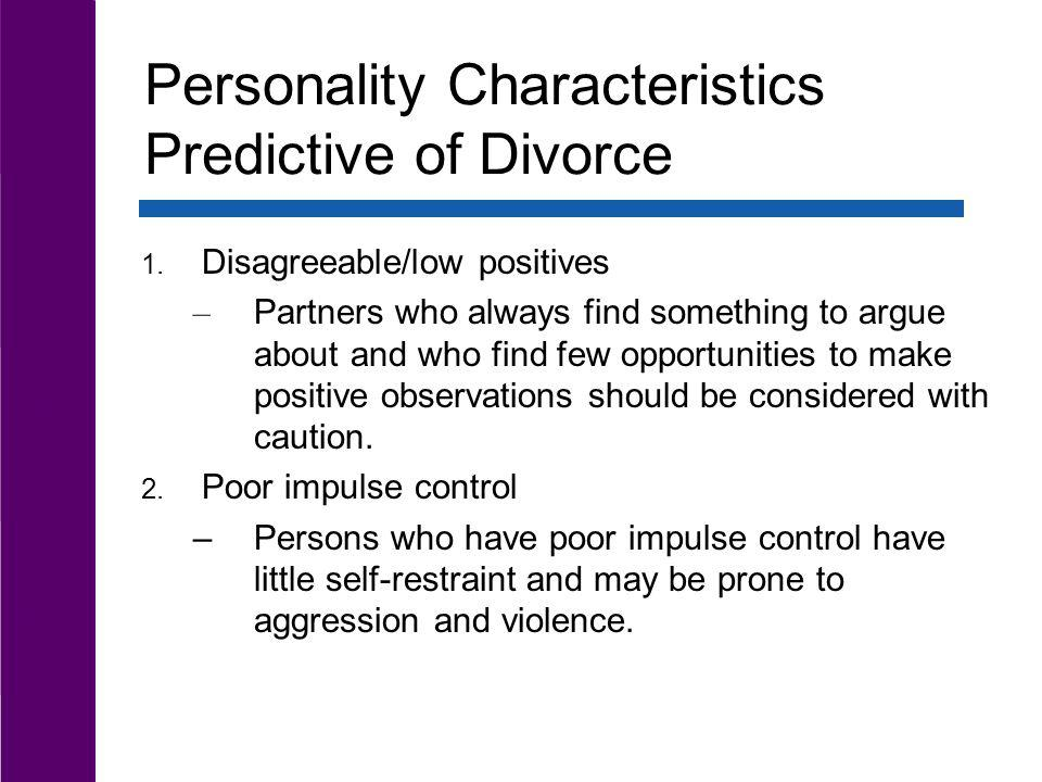 Personality Characteristics Predictive of Divorce 1. Disagreeable/low positives – Partners who always find something to argue about and who find few o