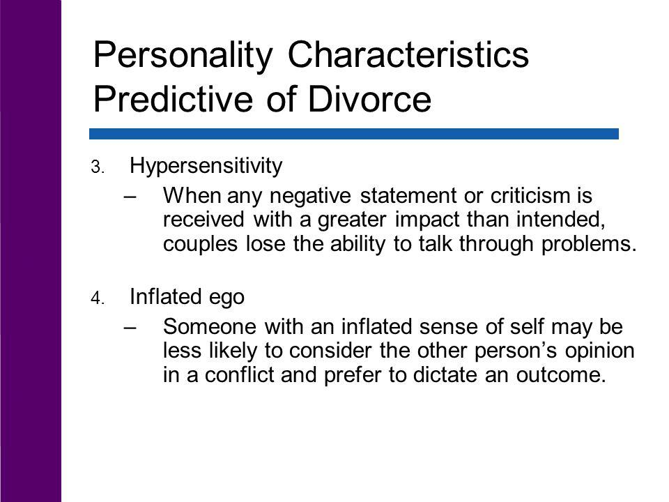 Personality Characteristics Predictive of Divorce 3. Hypersensitivity –When any negative statement or criticism is received with a greater impact than
