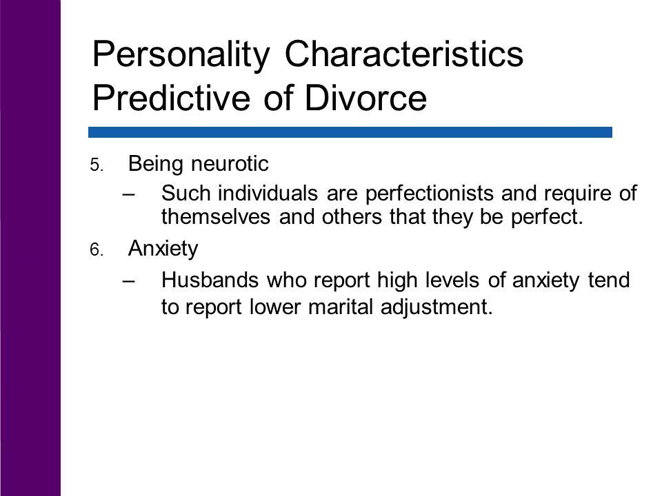 Personality Characteristics Predictive of Divorce 5. Being neurotic –Such individuals are perfectionists and require of themselves and others that the