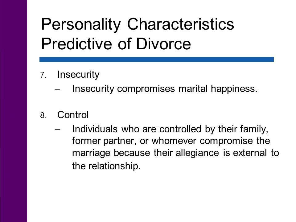 Personality Characteristics Predictive of Divorce 7. Insecurity – Insecurity compromises marital happiness. 8. Control –Individuals who are controlled