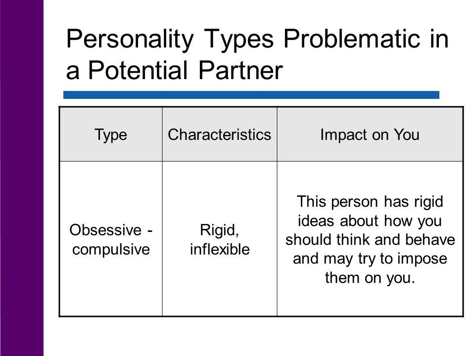 Personality Types Problematic in a Potential Partner TypeCharacteristicsImpact on You Obsessive - compulsive Rigid, inflexible This person has rigid i