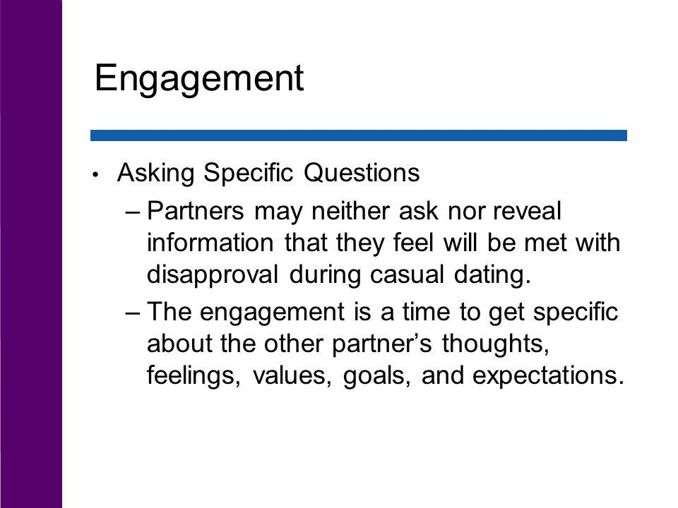 Engagement Asking Specific Questions –Partners may neither ask nor reveal information that they feel will be met with disapproval during casual dating