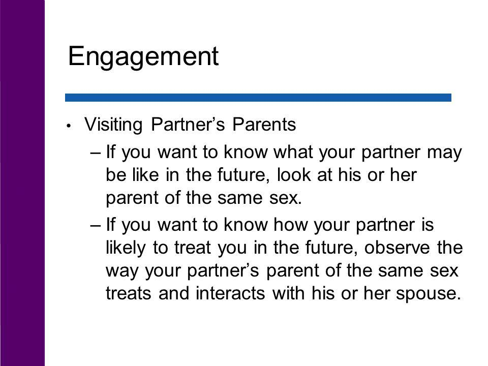 Engagement Visiting Partners Parents –If you want to know what your partner may be like in the future, look at his or her parent of the same sex. –If