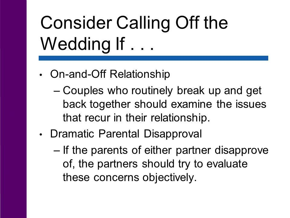 Consider Calling Off the Wedding If... On-and-Off Relationship –Couples who routinely break up and get back together should examine the issues that re