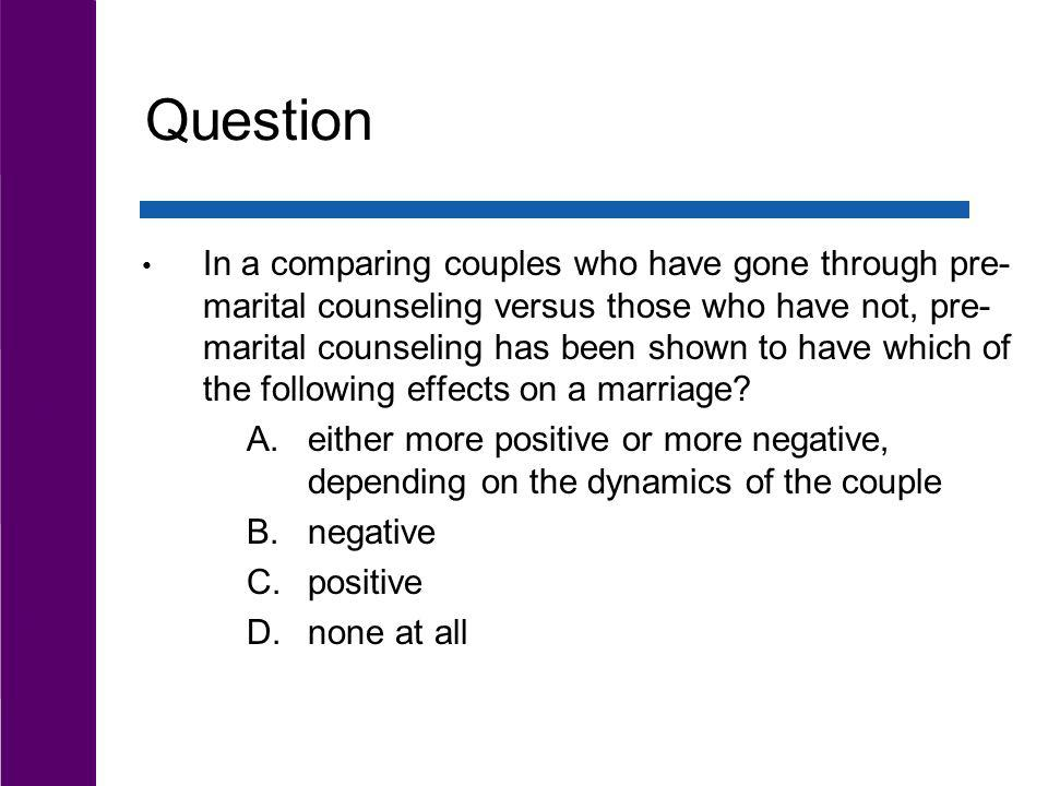 Question In a comparing couples who have gone through pre- marital counseling versus those who have not, pre- marital counseling has been shown to hav