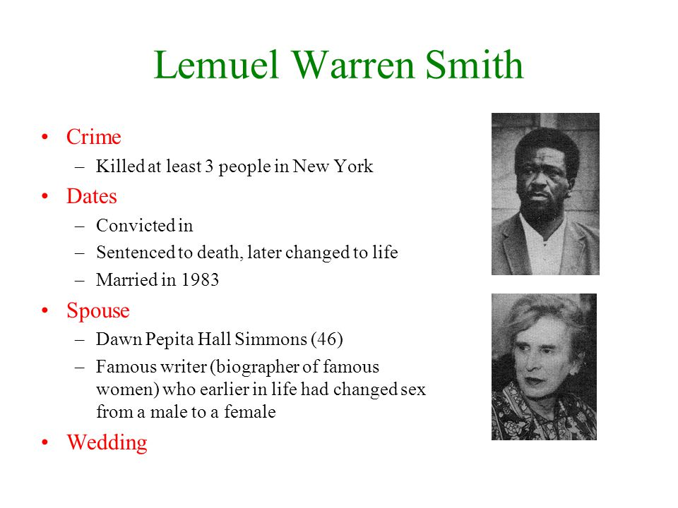 Lemuel Warren Smith Crime –Killed at least 3 people in New York Dates –Convicted in –Sentenced to death, later changed to life –Married in 1983 Spouse –Dawn Pepita Hall Simmons (46) –Famous writer (biographer of famous women) who earlier in life had changed sex from a male to a female Wedding
