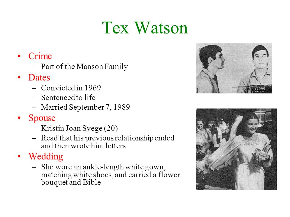 Tex Watson Crime –Part of the Manson Family Dates –Convicted in 1969 –Sentenced to life –Married September 7, 1989 Spouse –Kristin Joan Svege (20) –Read that his previous relationship ended and then wrote him letters Wedding –She wore an ankle-length white gown, matching white shoes, and carried a flower bouquet and Bible
